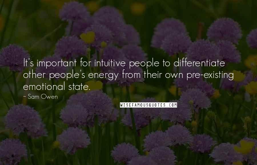Sam Owen quotes: It's important for intuitive people to differentiate other people's energy from their own pre-existing emotional state.