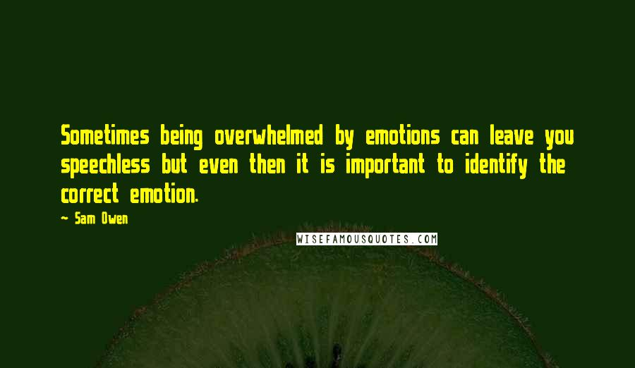 Sam Owen quotes: Sometimes being overwhelmed by emotions can leave you speechless but even then it is important to identify the correct emotion.