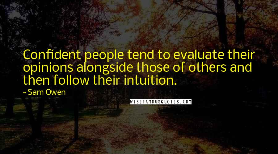 Sam Owen quotes: Confident people tend to evaluate their opinions alongside those of others and then follow their intuition.