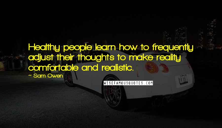 Sam Owen quotes: Healthy people learn how to frequently adjust their thoughts to make reality comfortable and realistic.