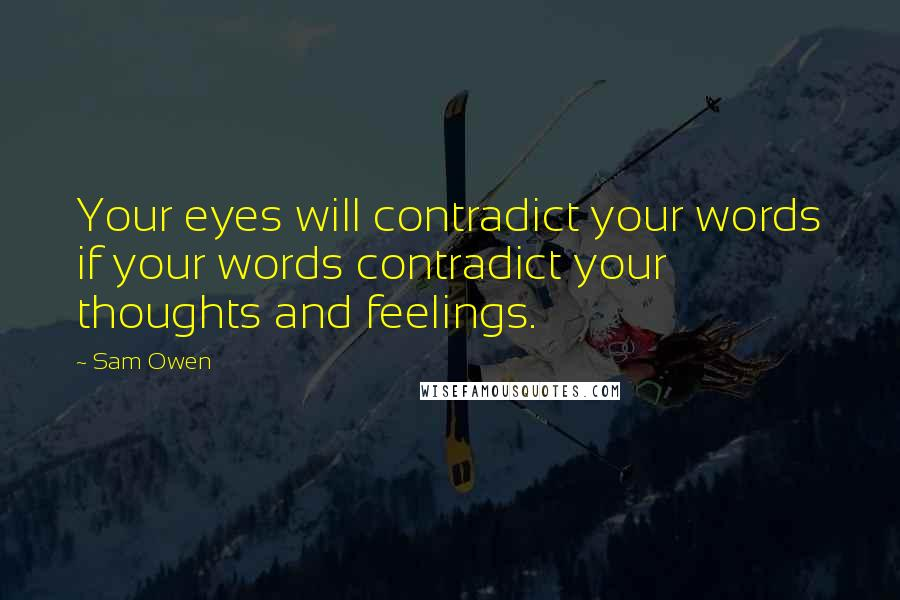 Sam Owen quotes: Your eyes will contradict your words if your words contradict your thoughts and feelings.