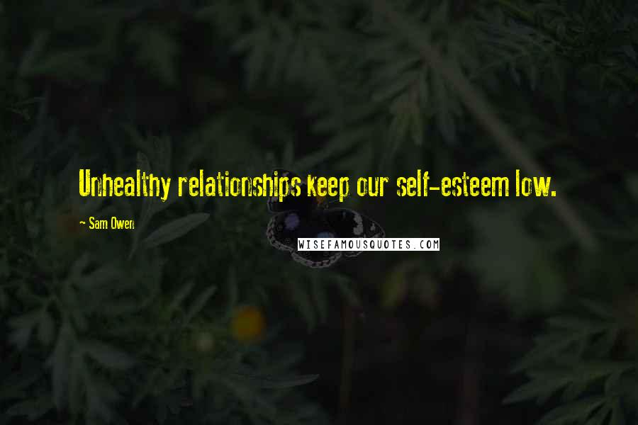 Sam Owen quotes: Unhealthy relationships keep our self-esteem low.