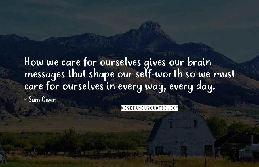 Sam Owen quotes: How we care for ourselves gives our brain messages that shape our self-worth so we must care for ourselves in every way, every day.