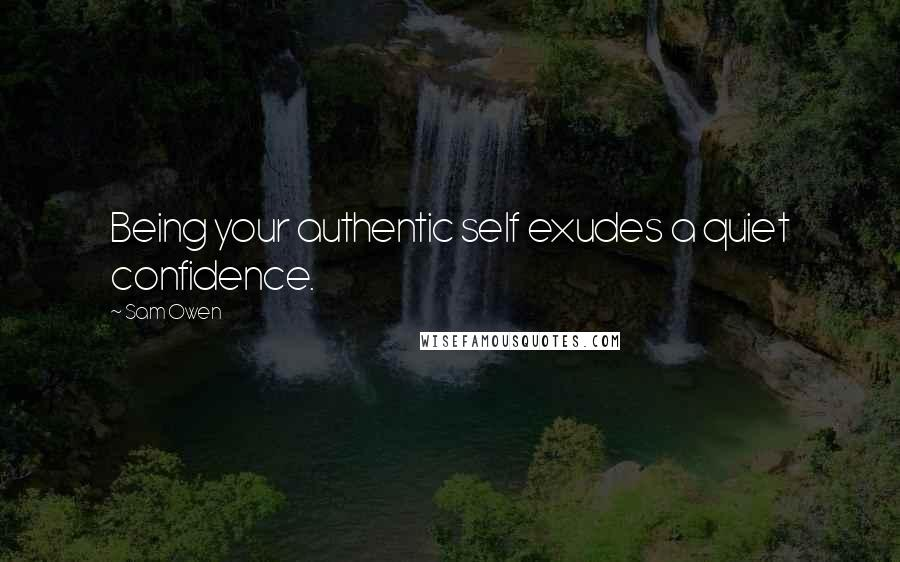 Sam Owen quotes: Being your authentic self exudes a quiet confidence.