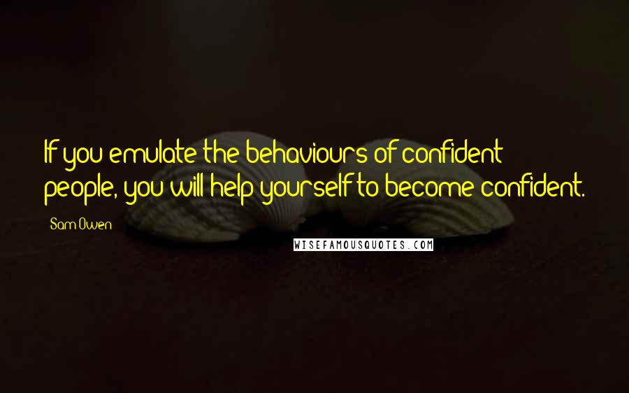 Sam Owen quotes: If you emulate the behaviours of confident people, you will help yourself to become confident.