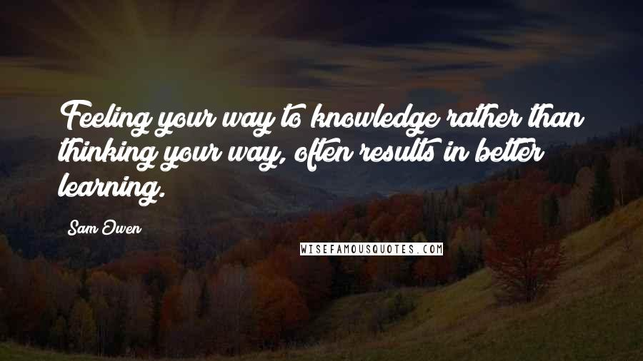 Sam Owen quotes: Feeling your way to knowledge rather than thinking your way, often results in better learning.