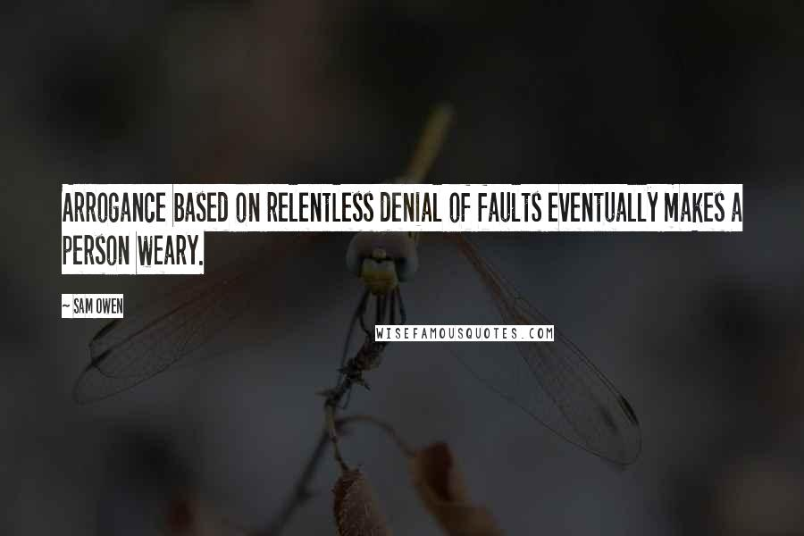 Sam Owen quotes: Arrogance based on relentless denial of faults eventually makes a person weary.