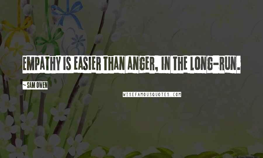 Sam Owen quotes: Empathy is easier than anger, in the long-run.