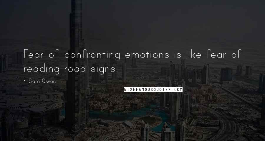 Sam Owen quotes: Fear of confronting emotions is like fear of reading road signs.