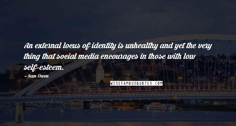Sam Owen quotes: An external locus of identity is unhealthy and yet the very thing that social media encourages in those with low self-esteem.