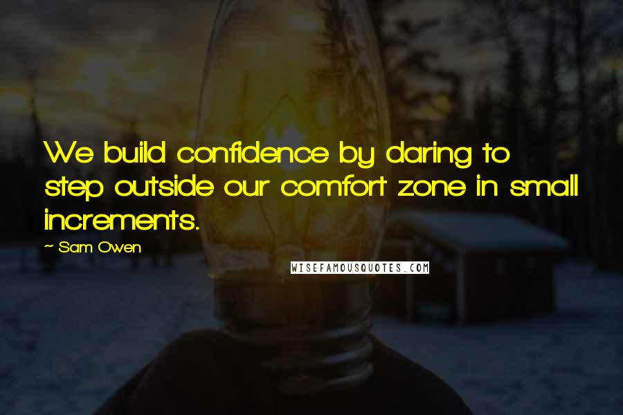 Sam Owen quotes: We build confidence by daring to step outside our comfort zone in small increments.