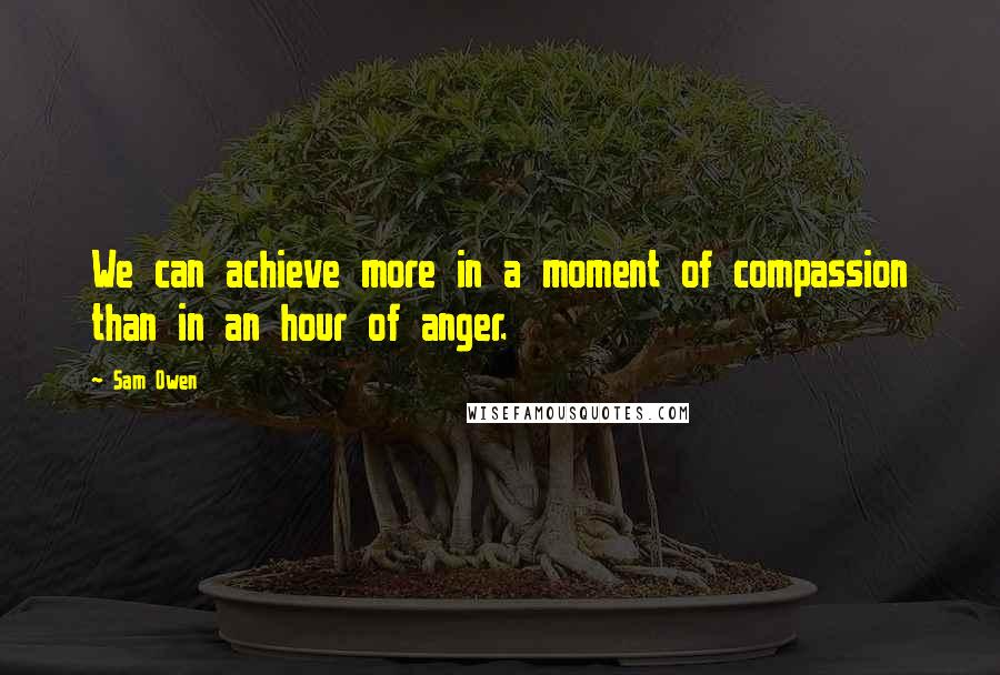 Sam Owen quotes: We can achieve more in a moment of compassion than in an hour of anger.