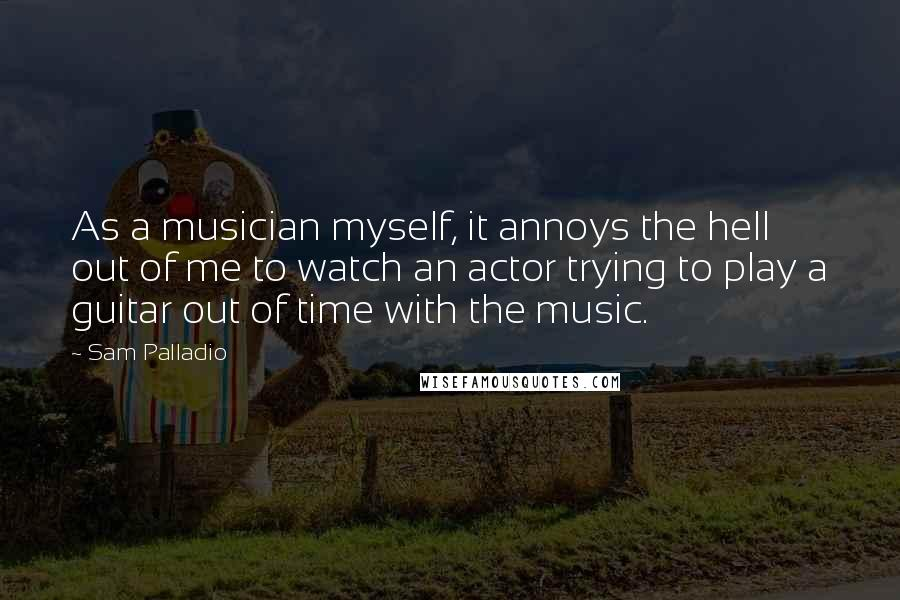 Sam Palladio quotes: As a musician myself, it annoys the hell out of me to watch an actor trying to play a guitar out of time with the music.