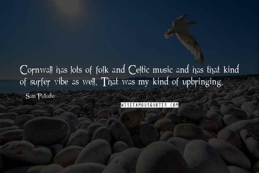 Sam Palladio quotes: Cornwall has lots of folk and Celtic music and has that kind of surfer vibe as well. That was my kind of upbringing.