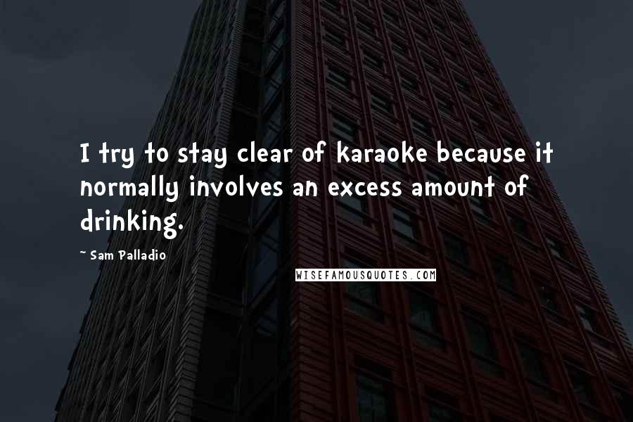 Sam Palladio quotes: I try to stay clear of karaoke because it normally involves an excess amount of drinking.