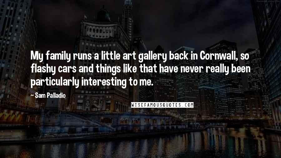 Sam Palladio quotes: My family runs a little art gallery back in Cornwall, so flashy cars and things like that have never really been particularly interesting to me.
