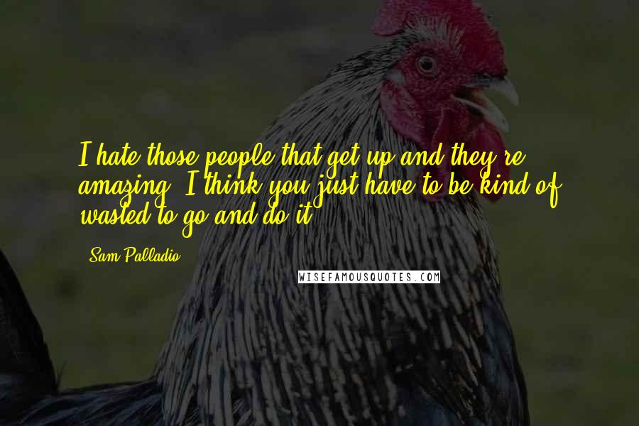 Sam Palladio quotes: I hate those people that get up and they're amazing. I think you just have to be kind of wasted to go and do it.