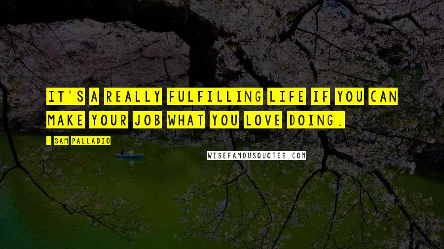 Sam Palladio quotes: It's a really fulfilling life if you can make your job what you love doing.