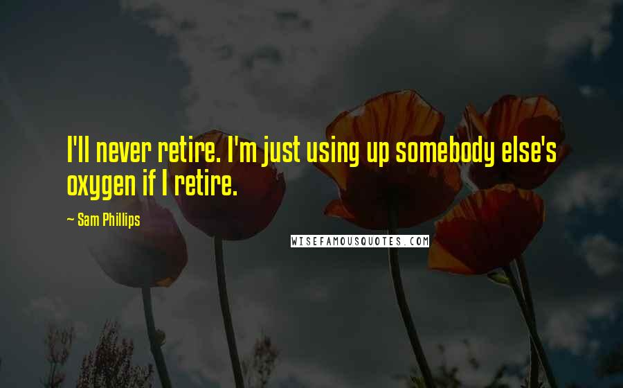 Sam Phillips quotes: I'll never retire. I'm just using up somebody else's oxygen if I retire.