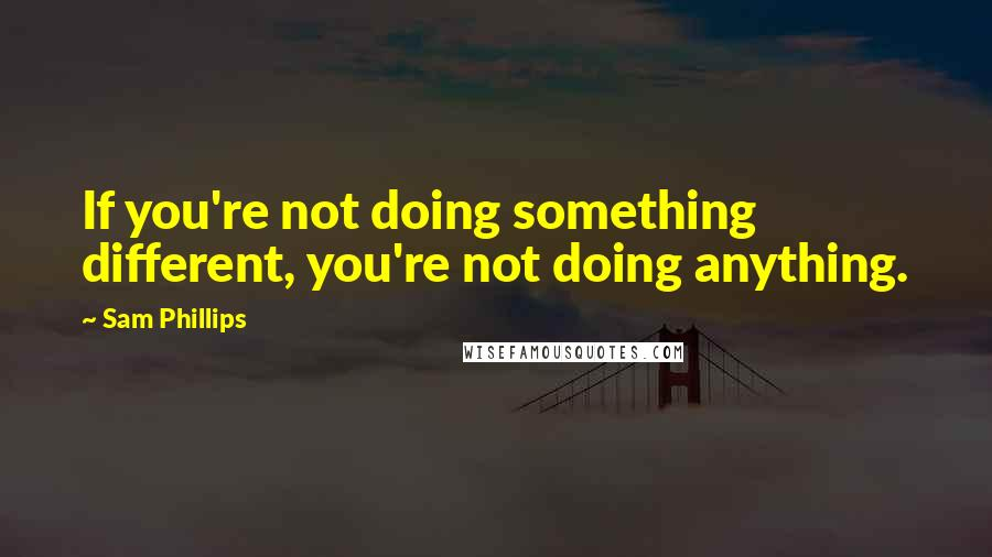 Sam Phillips quotes: If you're not doing something different, you're not doing anything.
