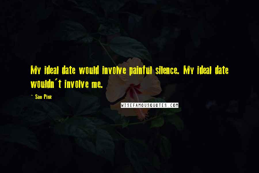 Sam Pink quotes: My ideal date would involve painful silence. My ideal date wouldn't involve me.