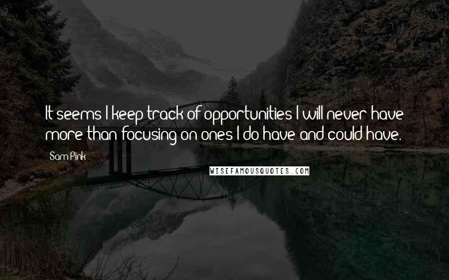 Sam Pink quotes: It seems I keep track of opportunities I will never have more than focusing on ones I do have and could have.
