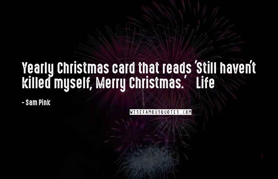 Sam Pink quotes: Yearly Christmas card that reads 'Still haven't killed myself, Merry Christmas.' Life