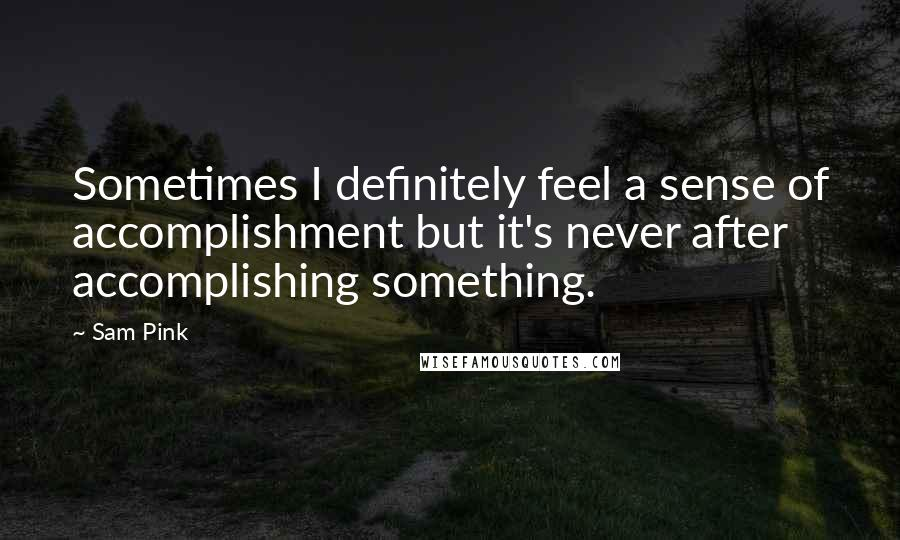 Sam Pink quotes: Sometimes I definitely feel a sense of accomplishment but it's never after accomplishing something.
