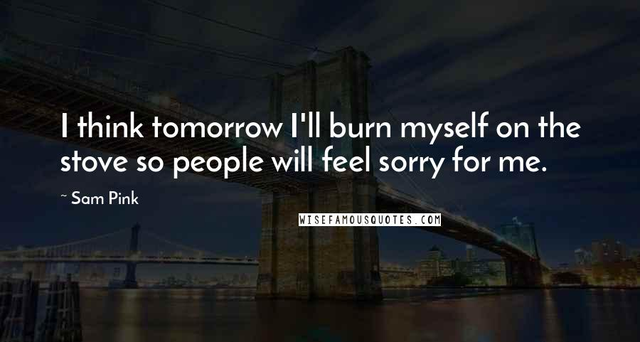 Sam Pink quotes: I think tomorrow I'll burn myself on the stove so people will feel sorry for me.