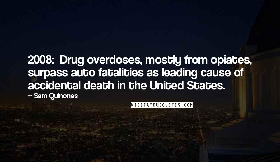 Sam Quinones quotes: 2008: Drug overdoses, mostly from opiates, surpass auto fatalities as leading cause of accidental death in the United States.