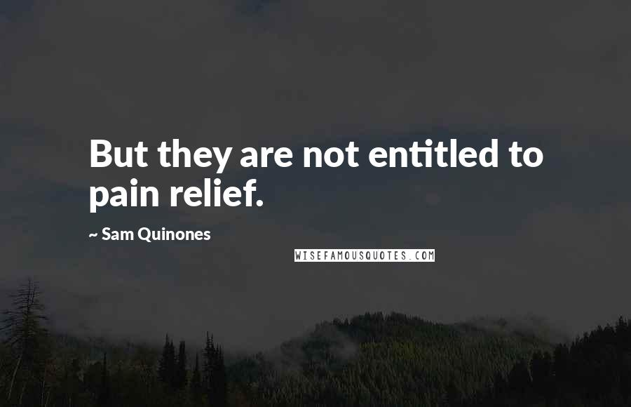 Sam Quinones quotes: But they are not entitled to pain relief.