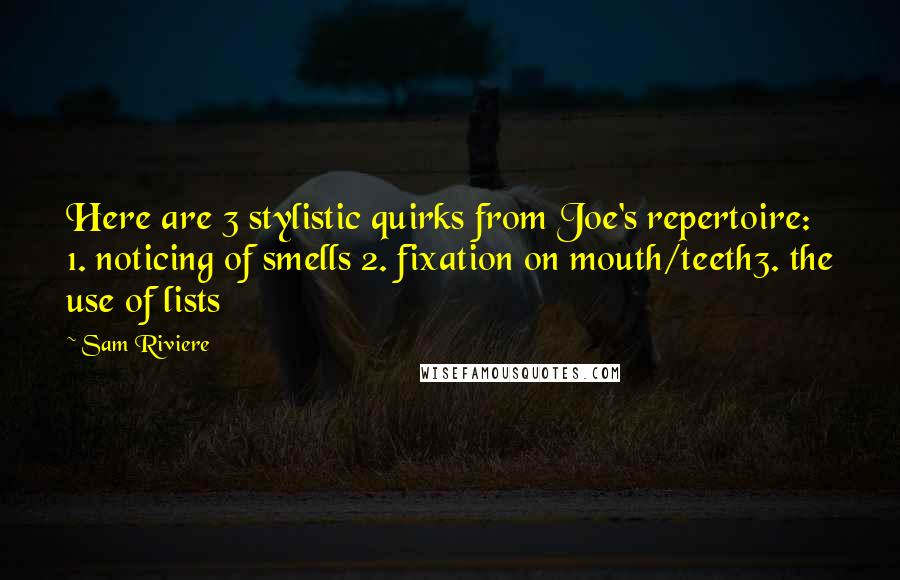 Sam Riviere quotes: Here are 3 stylistic quirks from Joe's repertoire: 1. noticing of smells 2. fixation on mouth/teeth3. the use of lists