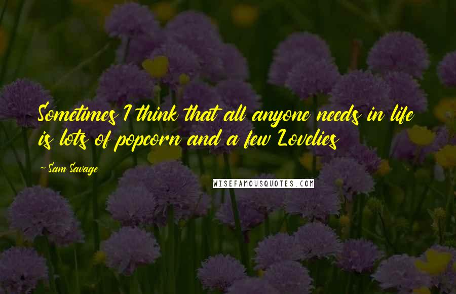 Sam Savage quotes: Sometimes I think that all anyone needs in life is lots of popcorn and a few Lovelies