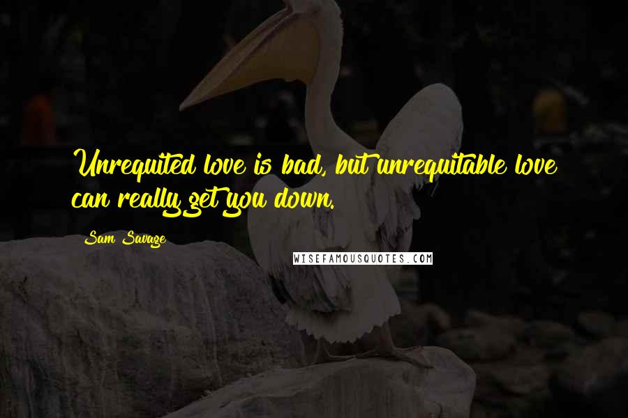 Sam Savage quotes: Unrequited love is bad, but unrequitable love can really get you down.