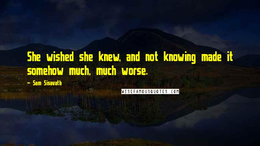 Sam Sisavath quotes: She wished she knew, and not knowing made it somehow much, much worse.