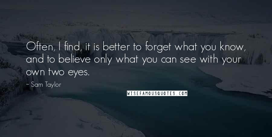 Sam Taylor quotes: Often, I find, it is better to forget what you know, and to believe only what you can see with your own two eyes.