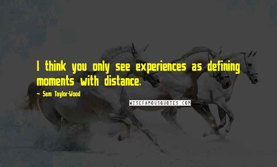Sam Taylor-Wood quotes: I think you only see experiences as defining moments with distance.
