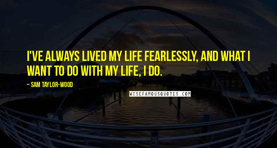 Sam Taylor-Wood quotes: I've always lived my life fearlessly, and what I want to do with my life, I do.