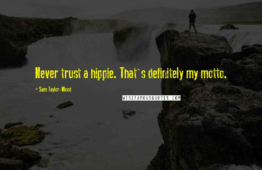 Sam Taylor-Wood quotes: Never trust a hippie. That's definitely my motto.