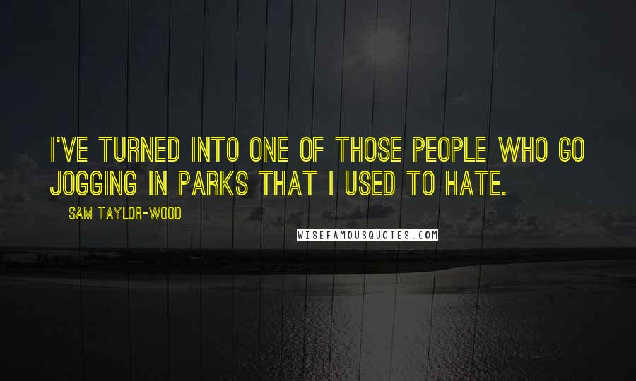 Sam Taylor-Wood quotes: I've turned into one of those people who go jogging in parks that I used to hate.