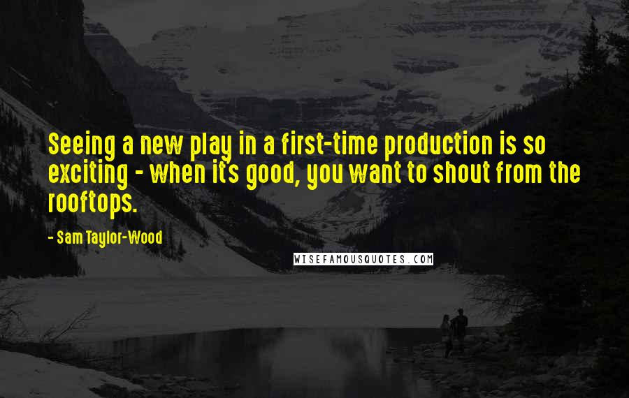 Sam Taylor-Wood quotes: Seeing a new play in a first-time production is so exciting - when it's good, you want to shout from the rooftops.