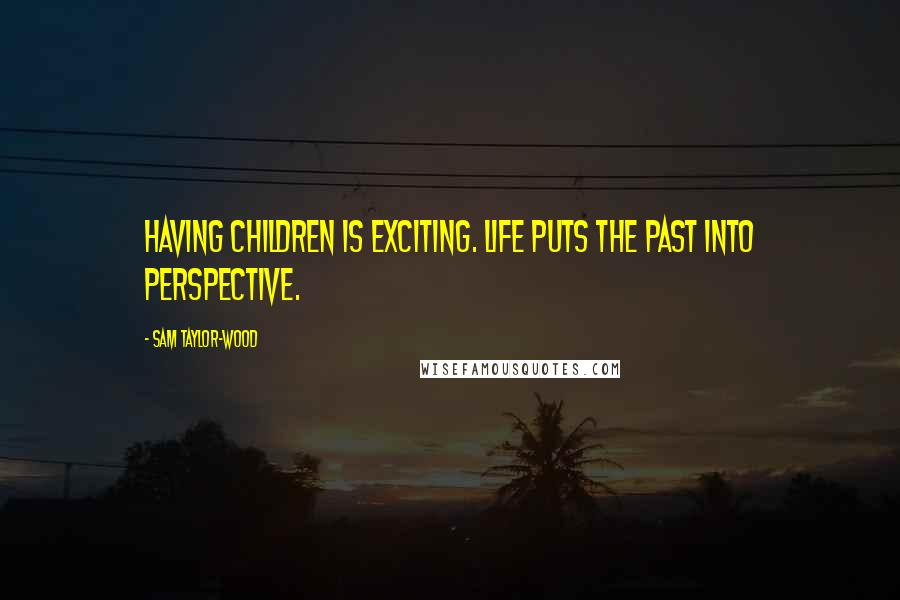 Sam Taylor-Wood quotes: Having children is exciting. Life puts the past into perspective.