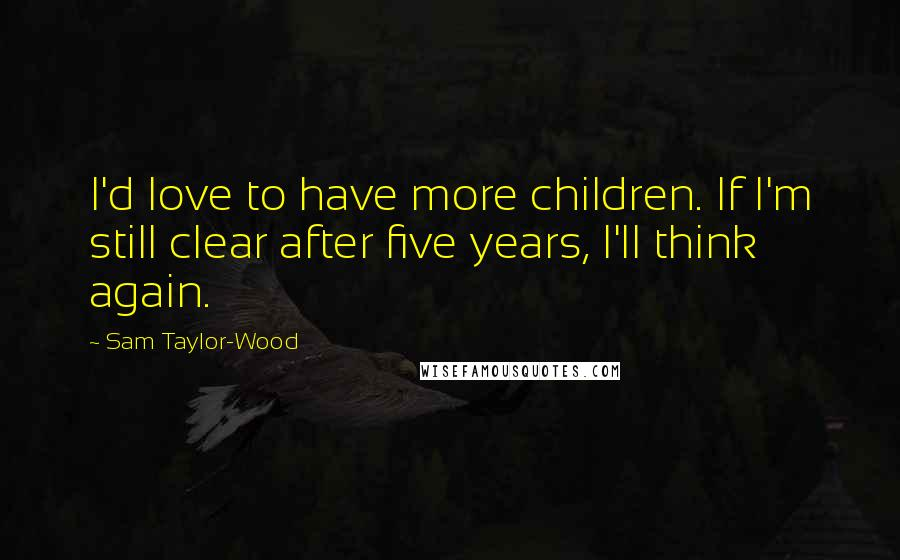 Sam Taylor-Wood quotes: I'd love to have more children. If I'm still clear after five years, I'll think again.