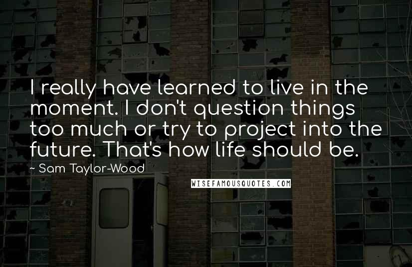 Sam Taylor-Wood quotes: I really have learned to live in the moment. I don't question things too much or try to project into the future. That's how life should be.