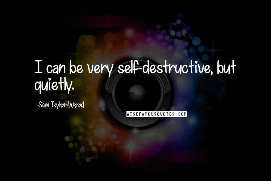 Sam Taylor-Wood quotes: I can be very self-destructive, but quietly.
