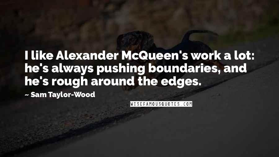 Sam Taylor-Wood quotes: I like Alexander McQueen's work a lot: he's always pushing boundaries, and he's rough around the edges.