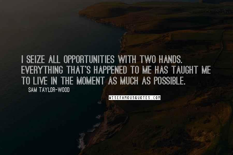 Sam Taylor-Wood quotes: I seize all opportunities with two hands. Everything that's happened to me has taught me to live in the moment as much as possible.