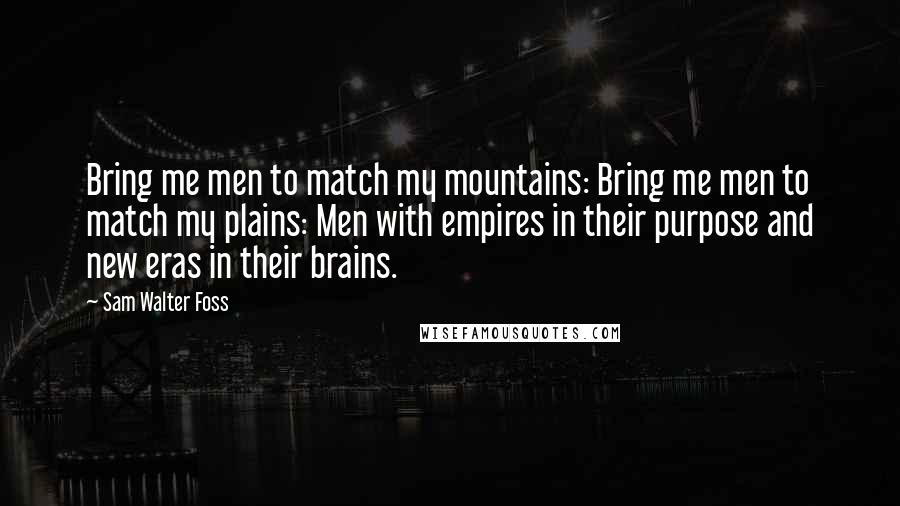 Sam Walter Foss quotes: Bring me men to match my mountains: Bring me men to match my plains: Men with empires in their purpose and new eras in their brains.