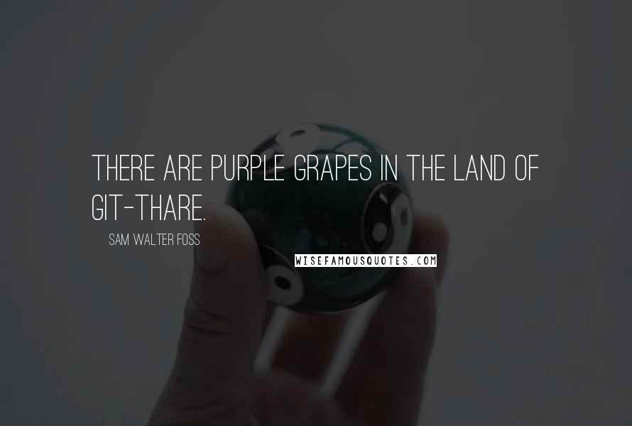 Sam Walter Foss quotes: There are purple grapes in the Land of Git-Thare.