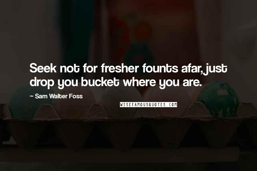 Sam Walter Foss quotes: Seek not for fresher founts afar, just drop you bucket where you are.